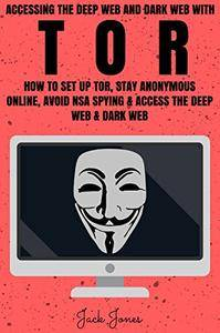 Tor: Accessing The Deep Web & Dark Web With Tor: How To Set Up Tor, Stay Anonymous Online, Avoid NSA Spying