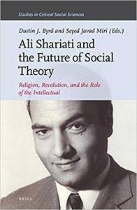 Ali Shariati and the Future of Social Theory, Religion, Revolution, and the Role of the Intellectual