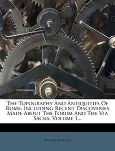 The Topography And Antiquities Of Rome: Including Recent Discoveries Made About The Forum And The Via Sacra, Volume 1...