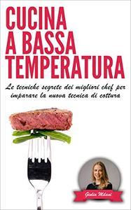 CUCINA A BASSA TEMPERATURA: Le tecniche segrete dei migliori chef per imparare la nuova tecnica di cottura