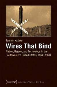 Wires That Bind : Nation, Region, and Technology in the Southwestern United States, 1854-1920