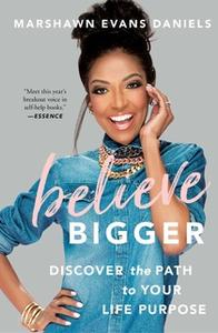 «Believe Bigger: Discover the Path to Your Life Purpose» by Marshawn Evans Daniels