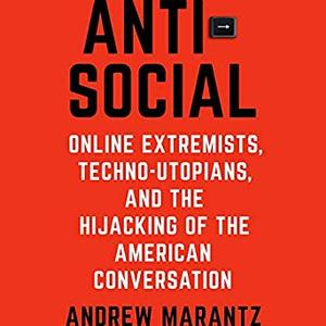 Antisocial: Online Extremists, Techno-Utopians, and the Hijacking of the American Conversation [Audiobook]