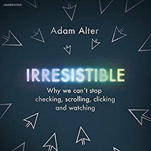 Irresistible: Why We Can't Stop Checking, Scrolling, Clicking and Watching [Audiobook]