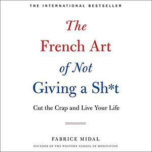 The French Art of Not Giving a Sh*t: Cut the Crap and Live Your Life [Audiobook]