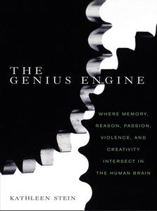 The Genius Engine Where Memory, Reason, Passion, Violence, and Creativity Intersect in the Human ...