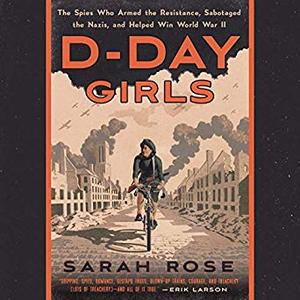 D-Day Girls: The Spies Who Armed the Resistance, Sabotaged the Nazis, and Helped Win World War II [Audiobook]