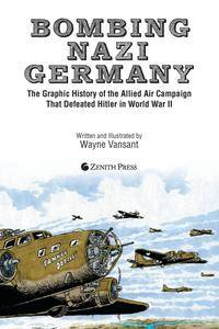 Bombing Nazi Germany: The Graphic History of the Allied Air Campaign That Defeated Hitler in World War II (Graphic Histories)