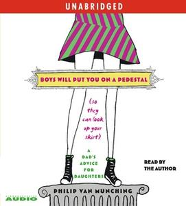 «Boys Will Put You on a Pedestal (So They Can Look Up Your Skirt): A Dad's Advice for Daughters» by Philip Van Munching