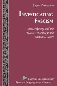 Investigating Fascism : Crime, Mystery, and the Fascist Ventennio in the Historical Novel
