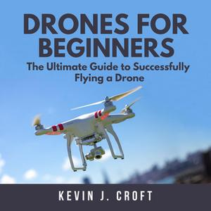«Drones for Beginners: The Ultimate Guide to Successfully Flying a Drone» by Kevin J. Croft
