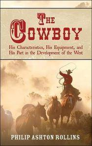 The Cowboy: His Characteristics, His Equipment, and His Part in the Development of the West