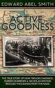 Active Goodness: The True Story of How Trevor Chadwick, Doreen Warriner & Nicholas Winton Saved Thousands From The Nazis