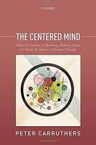 The Centered Mind: What the Science of Working Memory Shows Us About the Nature of Human Thought (Repost)