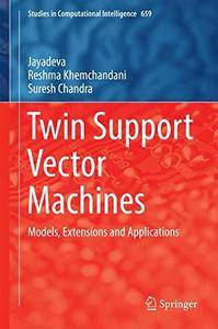 Twin Support Vector Machines: Models, Extensions and Applications (Studies in Computational Intelligence) [Repost]