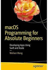 macOS Programming for Absolute Beginners: Developing Apps Using Swift and Xcode [Repost]