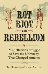Rot, Riot, and Rebellion: Mr. Jefferson's Struggle to Save the University That Changed America