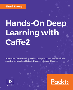Hands-On Deep Learning with Caffe2
