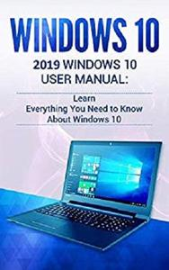 Windows 10: 2019 User Manual. Learn Everything You Need to Know About Windows 10
