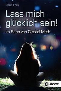 Lass mich glücklich sein!: Im Bann von Crystal Meth