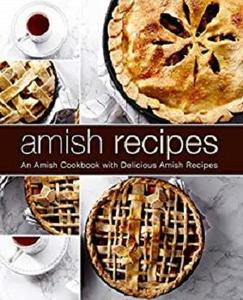 Amish Recipes: An Amish Cookbook with Delicious Amish Recipes (2nd Edition)