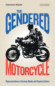 The Gendered Motorcycle : Representations in Society, Media and Popular Culture