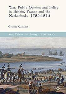 War, Public Opinion and Policy in Britain, France and the Netherlands, 1785-1815 (War, Culture and Society, 1750-1850) [Repost]