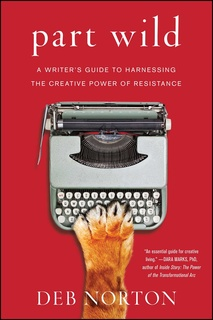«Part Wild: A Writer's Guide to Harnessing the Creative Power of Resistance» by Deb Norton