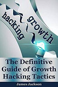 Growth Hacking: The Definitive Guide of Growth Hacking Tactics