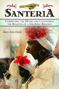 Mary Ann Clark - Santeria: Correcting the Myths and Uncovering the Realities of a Growing Religion