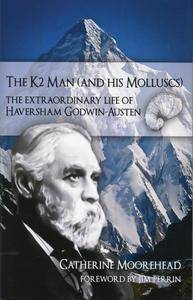 The K2 Man (and His Molluscs): The Extraordinary Life of Haversham Godwin-Austen