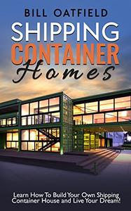 Shipping Container Homes: Learn How To Build Your Own Shipping Container House and Live Your Dream