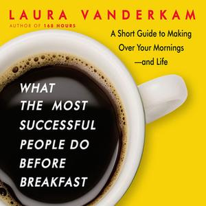 «What the Most Successful People Do Before Breakfast» by Laura Vanderkam