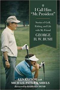 "I Call Him ""Mr. President"": Stories of Golf, Fishing, and Life with My Friend George H. W. Bush"
