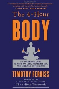 The 4-Hour Body: An Uncommon Guide to Rapid Fat-Loss, Incredible Sex, and Becoming Superhuman (repost)