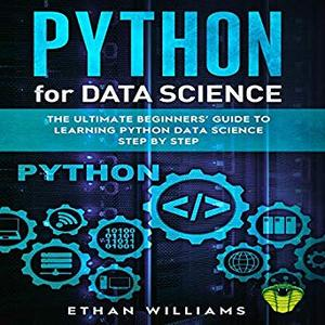Python for Data Science: The Ultimate Beginners' Guide to Learning Python Data Science Step by Step [Audiobook]