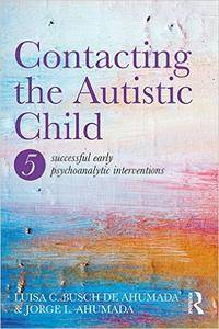 Contacting the Autistic Child: Five successful early psychoanalytic interventions