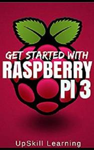 Raspberry Pi 3: Get Started With Raspberry Pi 3 - A Simple Guide To Understanding And Programming Raspberry Pi 3