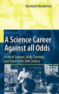 A Science Career Against all Odds: A Life of Survival, Study, Teaching and Travel in the 20th Century