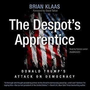 The Despot's Apprentice: Donald Trump's Attack on Democracy [Audiobook]