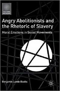 Angry Abolitionists and the Rhetoric of Slavery: Moral Emotions in Social Movements (Cultural Sociology) [Repost]