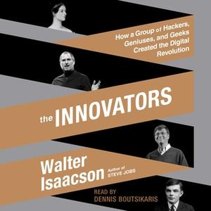 «The Innovators: How a Group of Hackers, Geniuses, and Geeks Created the Digital Revolution» by Walter Isaacson