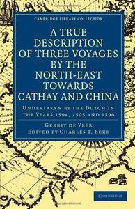 A True Description of Three Voyages by the North-East towards Cathay and China: Undertaken by the Dutch in the Years 1594, 1595