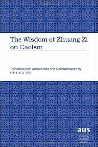 The Wisdom of Zhuang Zi on Daoism: Translated with Annotations and Commentaries