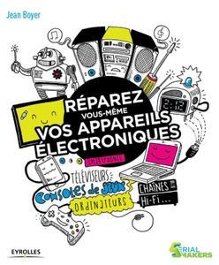 """Jean Boyer, """"Réparez vous-même vos appareils électroniques: Smartphones, téléviseurs, consoles de jeux, ordinateurs, ..."""""""