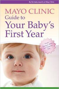 Mayo Clinic Guide to Your Baby's First Year: From Doctors Who Are Parents, Too