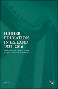 Higher Education in Ireland, 1922–2016: Politics, Policy and Power―A History of Higher Education in the Irish State