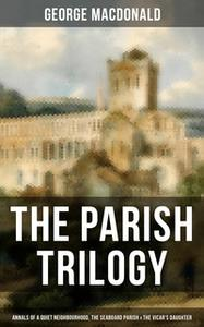 «The Parish Trilogy - Annals of a Quiet Neighbourhood, The Seaboard Parish & The Vicar's Daughter» by George MacDonald