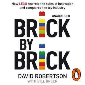 «Brick by Brick: How LEGO Rewrote the Rules of Innovation and Conquered the Global Toy Industry» by David Robertson,Bill