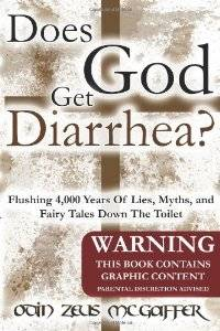 Odin Zeus McGaffer - Does God Get Diarrhea?: Flushing 4,000 Years Of Lies, Myths, And Fairy Tales Down The Toilet